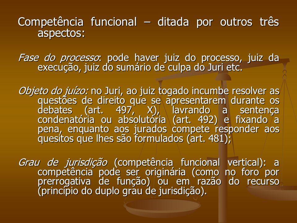 Competência funcional – ditada por outros três aspectos: Fase do processo: pode haver juiz do processo, juiz da execução, juiz do sumário de culpa do
