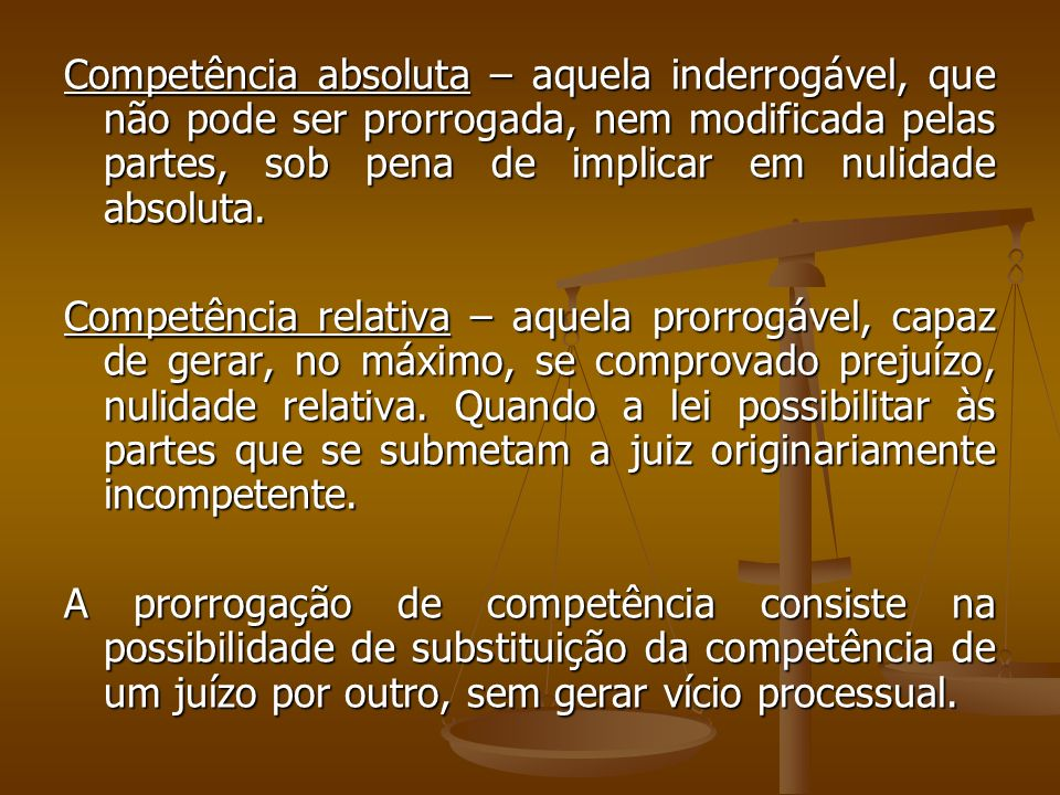 Competência absoluta – aquela inderrogável, que não pode ser prorrogada, nem modificada pelas partes, sob pena de implicar em nulidade absoluta. Compe