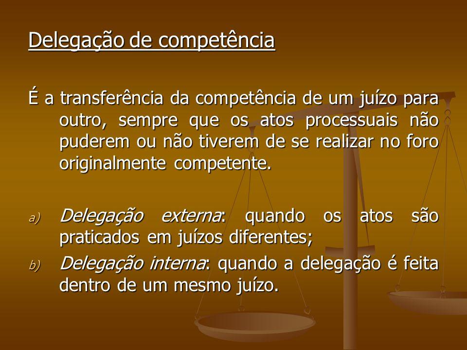 Delegação de competência É a transferência da competência de um juízo para outro, sempre que os atos processuais não puderem ou não tiverem de se real