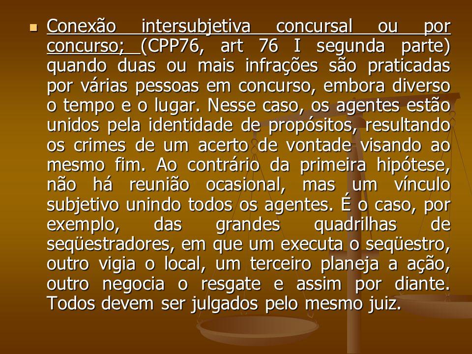 Conexão intersubjetiva concursal ou por concurso; (CPP76, art 76 I segunda parte) quando duas ou mais infrações são praticadas por várias pessoas em c