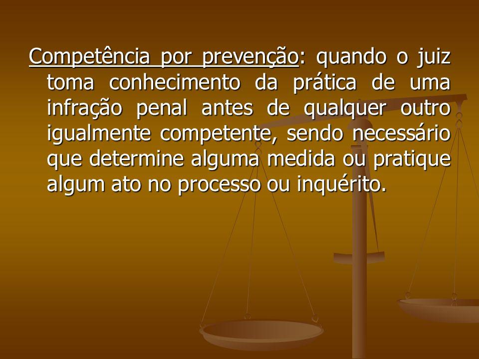 Competência por prevenção: quando o juiz toma conhecimento da prática de uma infração penal antes de qualquer outro igualmente competente, sendo neces