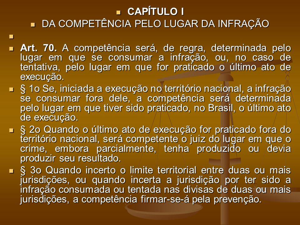 CAPÍTULO I CAPÍTULO I DA COMPETÊNCIA PELO LUGAR DA INFRAÇÃO DA COMPETÊNCIA PELO LUGAR DA INFRAÇÃO Art. 70. A competência será, de regra, determinada p