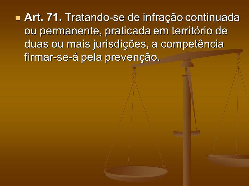 Art. 71. Tratando-se de infração continuada ou permanente, praticada em território de duas ou mais jurisdições, a competência firmar-se-á pela prevenç