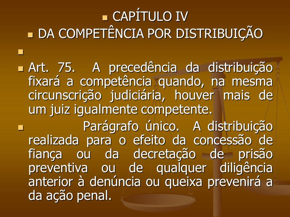 CAPÍTULO IV CAPÍTULO IV DA COMPETÊNCIA POR DISTRIBUIÇÃO DA COMPETÊNCIA POR DISTRIBUIÇÃO Art. 75. A precedência da distribuição fixará a competência qu