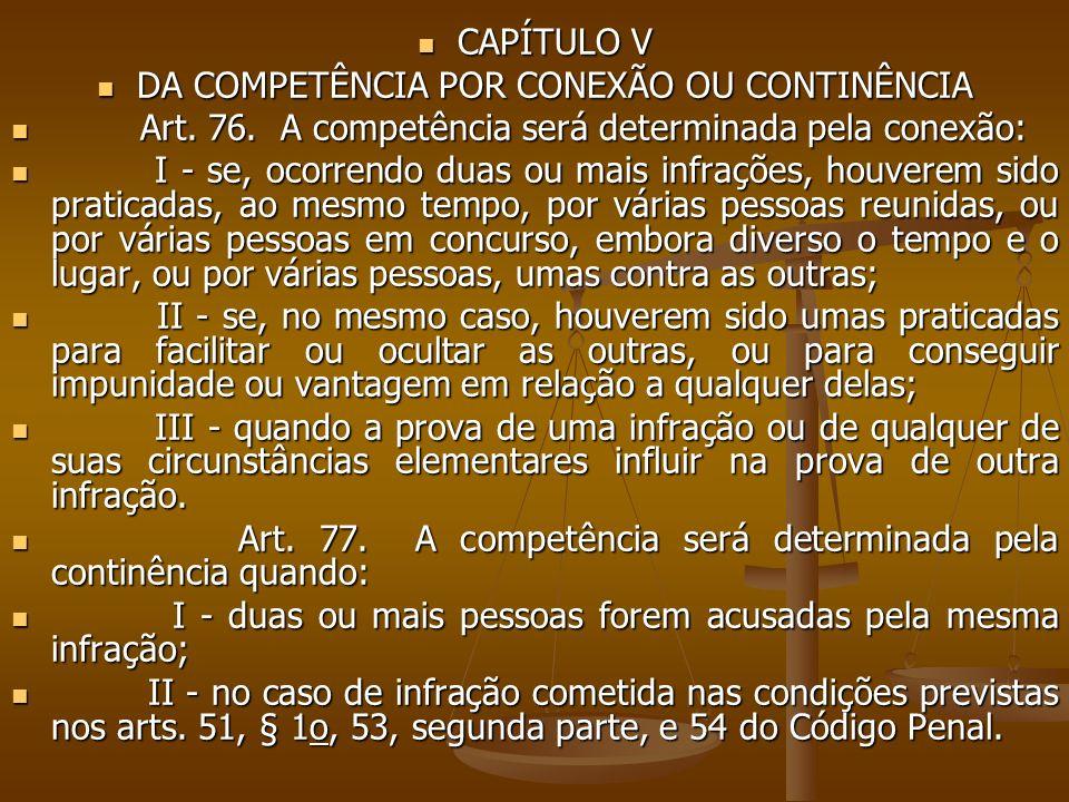 CAPÍTULO V CAPÍTULO V DA COMPETÊNCIA POR CONEXÃO OU CONTINÊNCIA DA COMPETÊNCIA POR CONEXÃO OU CONTINÊNCIA Art. 76. A competência será determinada pela