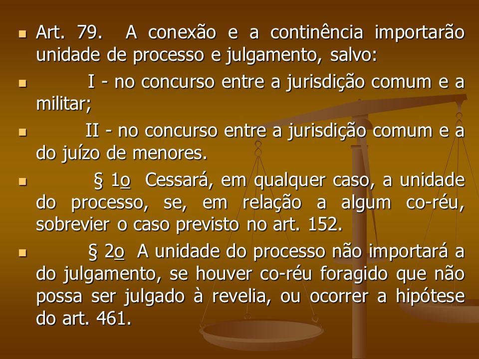 Art. 79. A conexão e a continência importarão unidade de processo e julgamento, salvo: Art. 79. A conexão e a continência importarão unidade de proces