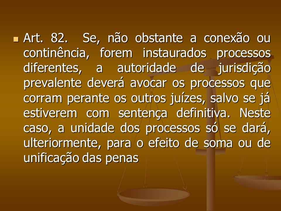 Art. 82. Se, não obstante a conexão ou continência, forem instaurados processos diferentes, a autoridade de jurisdição prevalente deverá avocar os pro