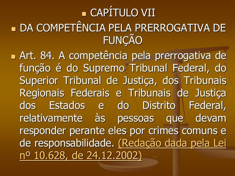 CAPÍTULO VII CAPÍTULO VII DA COMPETÊNCIA PELA PRERROGATIVA DE FUNÇÃO DA COMPETÊNCIA PELA PRERROGATIVA DE FUNÇÃO Art. 84. A competência pela prerrogati