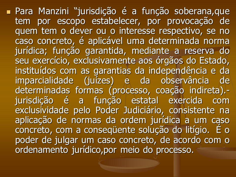 Para Manzini jurisdição é a função soberana,que tem por escopo estabelecer, por provocação de quem tem o dever ou o interesse respectivo, se no caso c