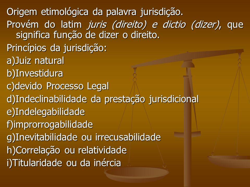 Origem etimológica da palavra jurisdição. Provém do latim juris (direito) e dictio (dizer), que significa função de dizer o direito. Princípios da jur