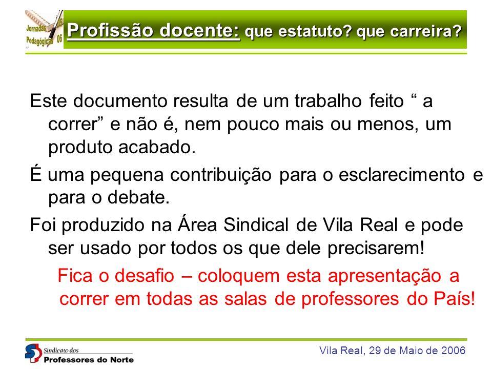 Profissão docente: que estatuto? que carreira? Vila Real, 29 de Maio de 2006 Este documento resulta de um trabalho feito a correr e não é, nem pouco m