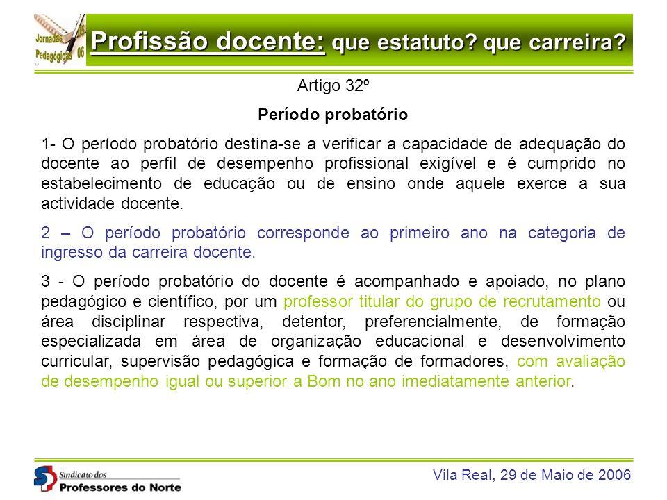 Profissão docente: que estatuto? que carreira? Vila Real, 29 de Maio de 2006 Artigo 32º Período probatório 1- O período probatório destina-se a verifi