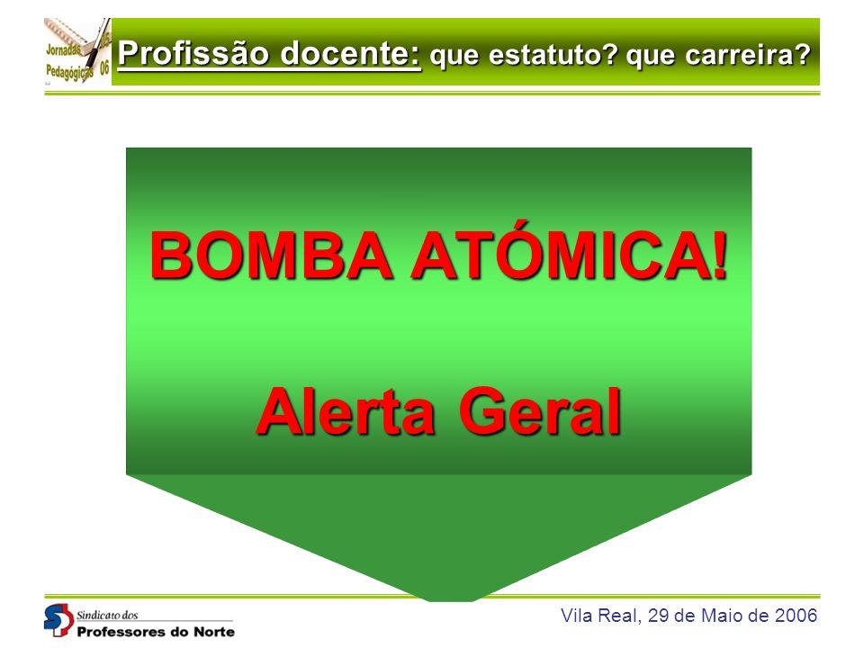 Profissão docente: que estatuto? que carreira? Vila Real, 29 de Maio de 2006 BOMBA ATÓMICA! Alerta Geral