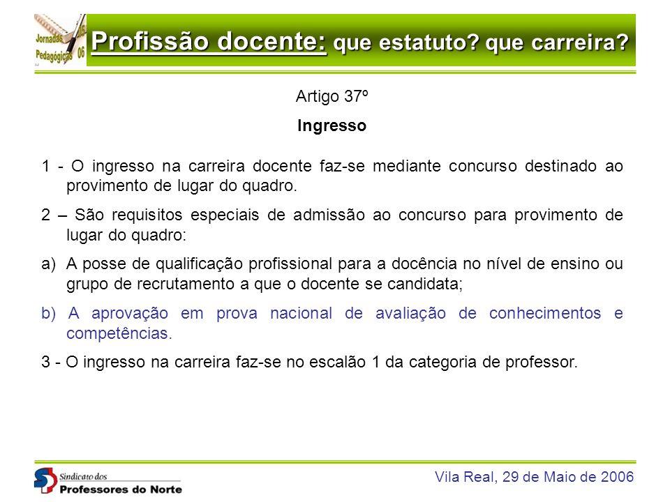 Profissão docente: que estatuto? que carreira? Vila Real, 29 de Maio de 2006 Artigo 37º Ingresso 1 - O ingresso na carreira docente faz-se mediante co