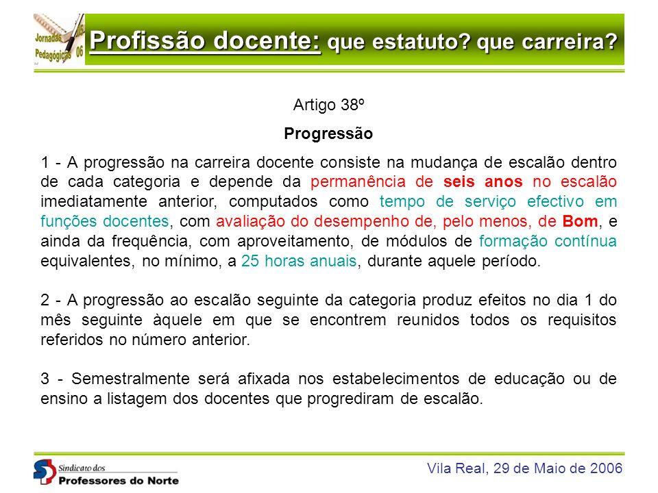 Profissão docente: que estatuto? que carreira? Vila Real, 29 de Maio de 2006 Artigo 38º Progressão 1 - A progressão na carreira docente consiste na mu