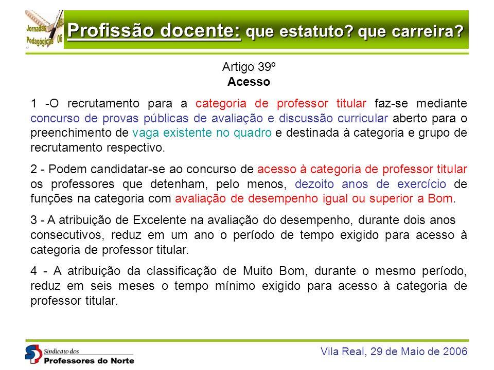Profissão docente: que estatuto? que carreira? Vila Real, 29 de Maio de 2006 Artigo 39º Acesso 1 -O recrutamento para a categoria de professor titular