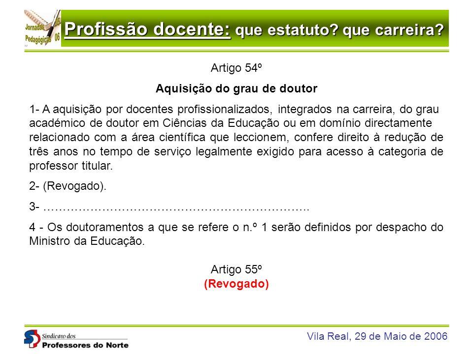 Profissão docente: que estatuto? que carreira? Vila Real, 29 de Maio de 2006 Artigo 54º Aquisição do grau de doutor 1- A aquisição por docentes profis