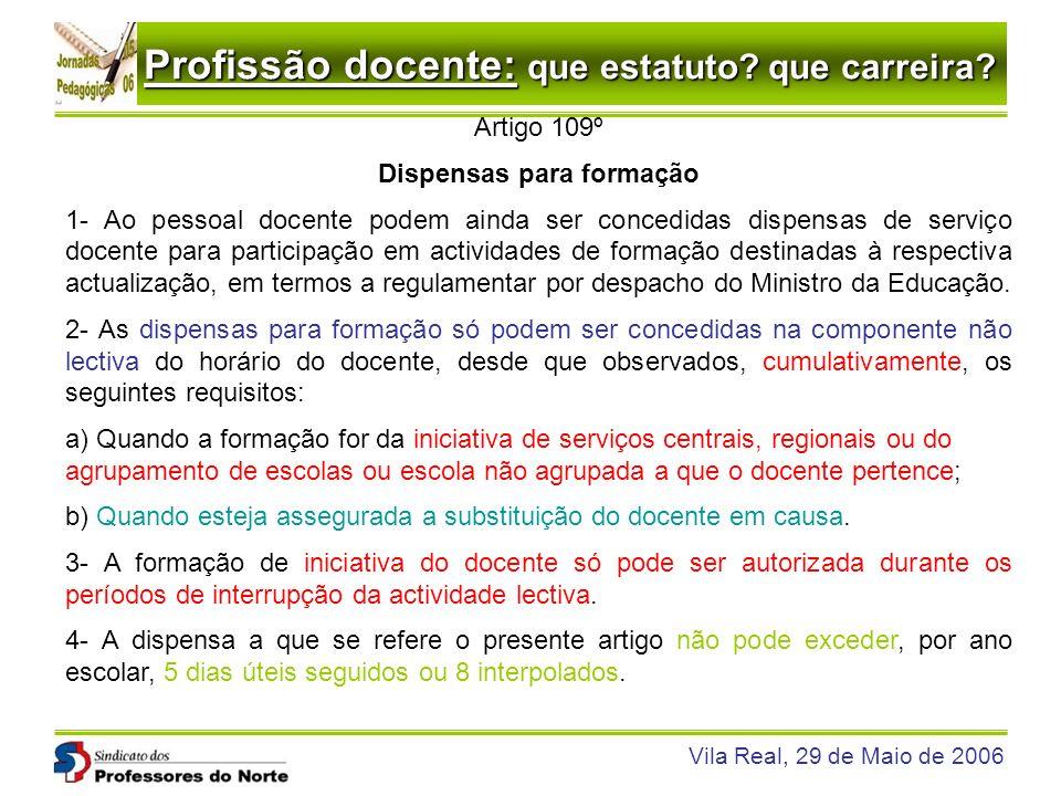 Profissão docente: que estatuto? que carreira? Vila Real, 29 de Maio de 2006 Artigo 109º Dispensas para formação 1- Ao pessoal docente podem ainda ser