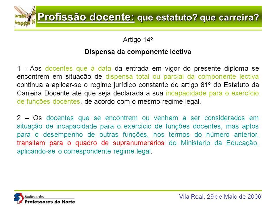 Profissão docente: que estatuto? que carreira? Vila Real, 29 de Maio de 2006 Artigo 14º Dispensa da componente lectiva 1 - Aos docentes que à data da