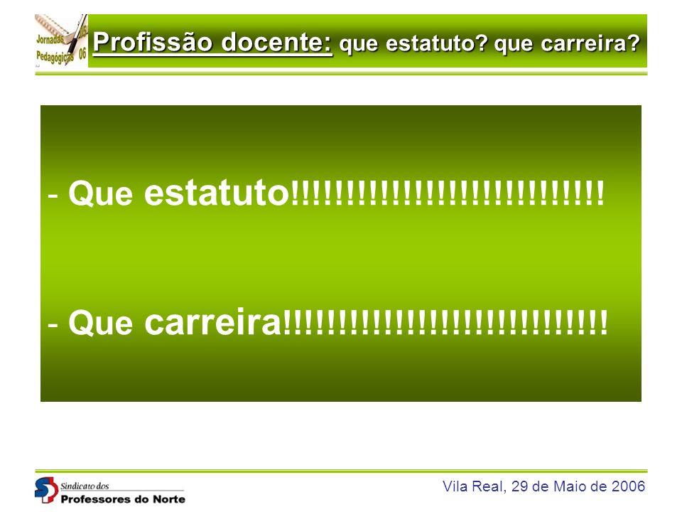 Profissão docente: que estatuto? que carreira? Vila Real, 29 de Maio de 2006 - Que estatuto !!!!!!!!!!!!!!!!!!!!!!!!!!!! - Que carreira !!!!!!!!!!!!!!