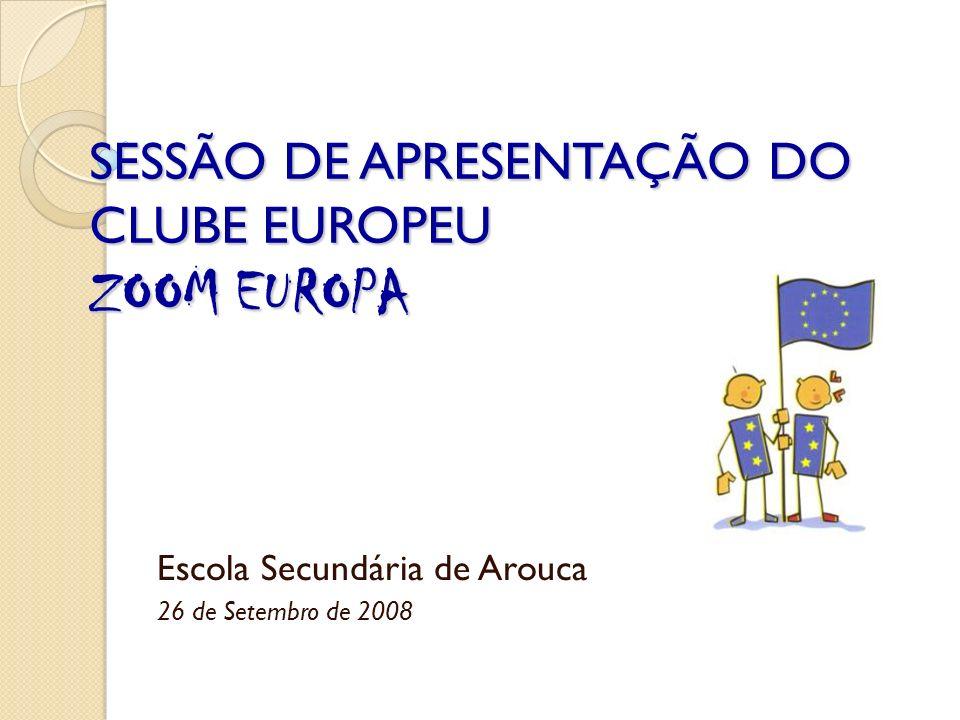 SESSÃO DE APRESENTAÇÃO DO CLUBE EUROPEU ZOOM EUROPA Escola Secundária de Arouca 26 de Setembro de 2008