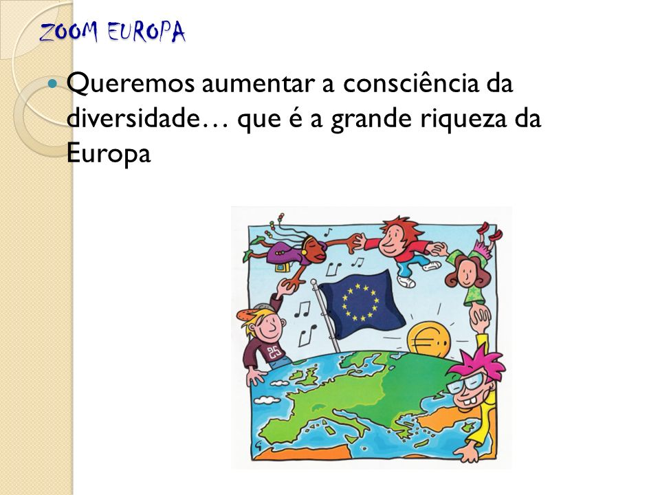 ZOOM EUROPA Queremos aumentar a consciência da diversidade… que é a grande riqueza da Europa