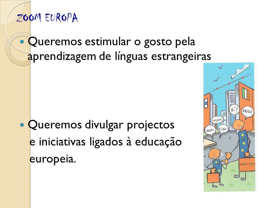 ZOOM EUROPA Queremos estimular o gosto pela aprendizagem de línguas estrangeiras Queremos divulgar projectos e iniciativas ligados à educação europeia.