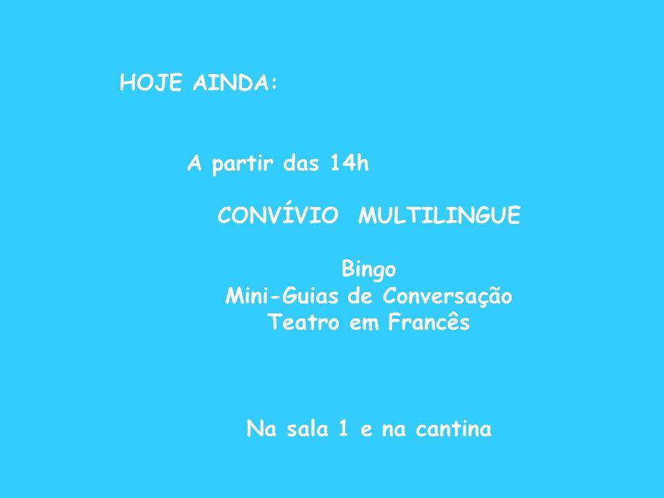 HOJE AINDA: A partir das 14h CONVÍVIO MULTILINGUE Bingo Mini-Guias de Conversação Teatro em Francês Na sala 1 e na cantina