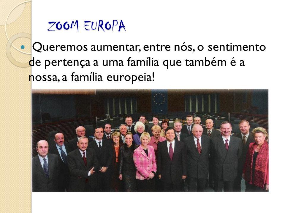 ZOOM EUROPA Queremos aumentar, entre nós, o sentimento de pertença a uma família que também é a nossa, a família europeia!