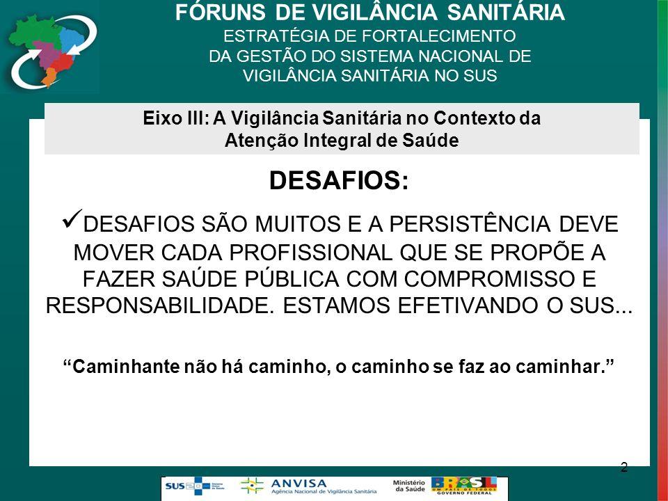FÓRUNS DE VIGILÂNCIA SANITÁRIA ESTRATÉGIA DE FORTALECIMENTO DA GESTÃO DO SISTEMA NACIONAL DE VIGILÂNCIA SANITÁRIA NO SUS DESAFIOS: DESAFIOS SÃO MUITOS E A PERSISTÊNCIA DEVE MOVER CADA PROFISSIONAL QUE SE PROPÕE A FAZER SAÚDE PÚBLICA COM COMPROMISSO E RESPONSABILIDADE.