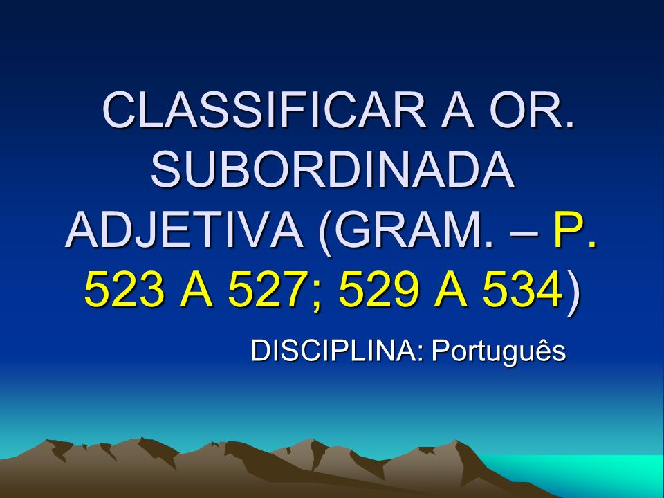 CLASSIFICAR A OR. SUBORDINADA ADJETIVA (GRAM. – P. 523 A 527; 529 A 534) CLASSIFICAR A OR. SUBORDINADA ADJETIVA (GRAM. – P. 523 A 527; 529 A 534) DISC