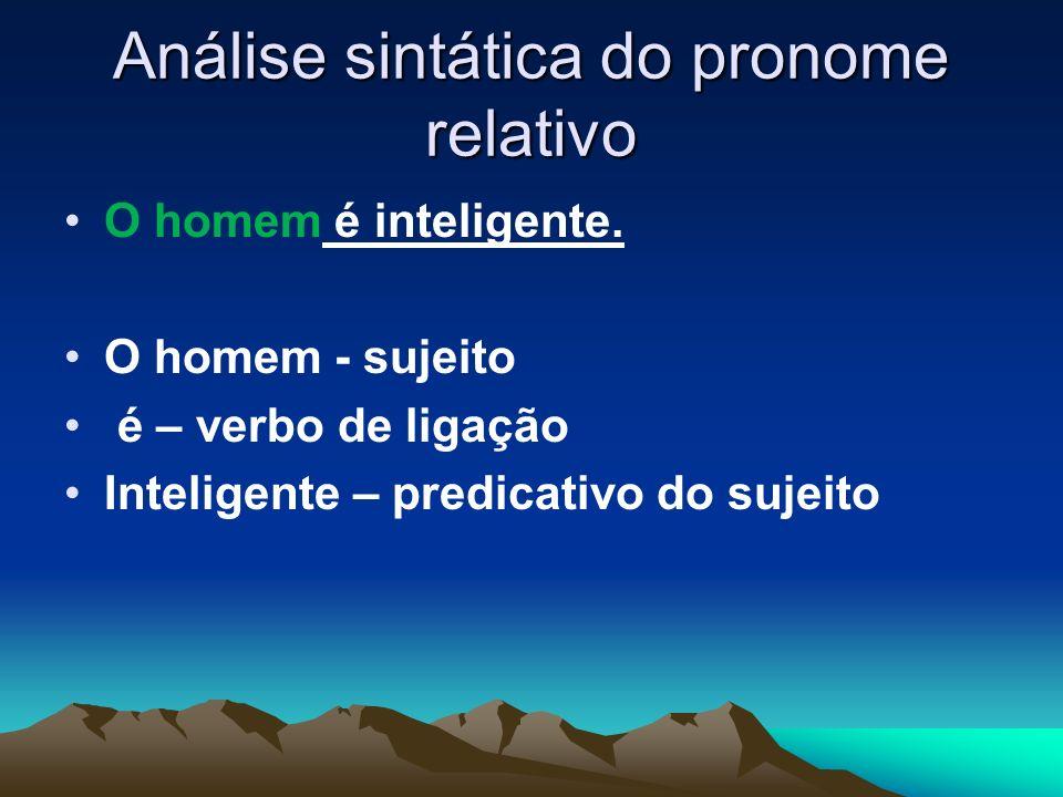 Análise sintática do pronome relativo O homem é inteligente. O homem - sujeito é – verbo de ligação Inteligente – predicativo do sujeito