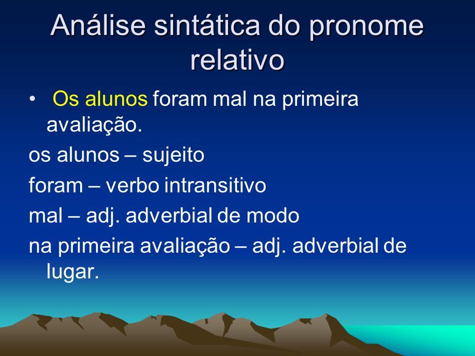 Análise sintática do pronome relativo Os alunos foram mal na primeira avaliação. os alunos – sujeito foram – verbo intransitivo mal – adj. adverbial d