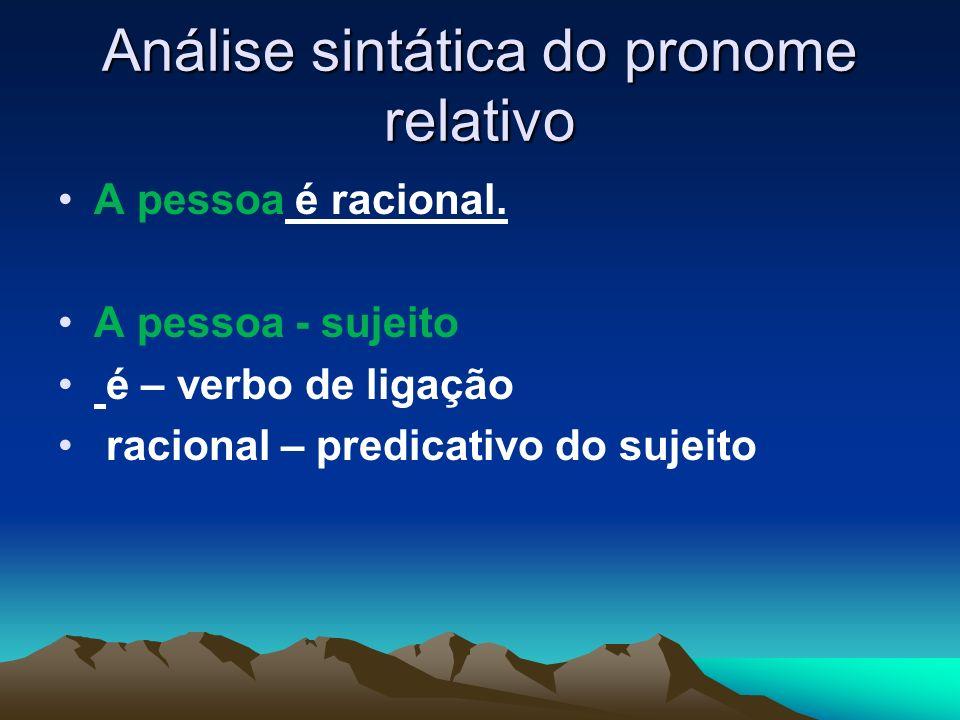 Análise sintática do pronome relativo A pessoa é racional. A pessoa - sujeito é – verbo de ligação racional – predicativo do sujeito