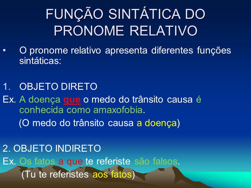 FUNÇÃO SINTÁTICA DO PRONOME RELATIVO O pronome relativo apresenta diferentes funções sintáticas: 1.OBJETO DIRETO Ex. A doença que o medo do trânsito c