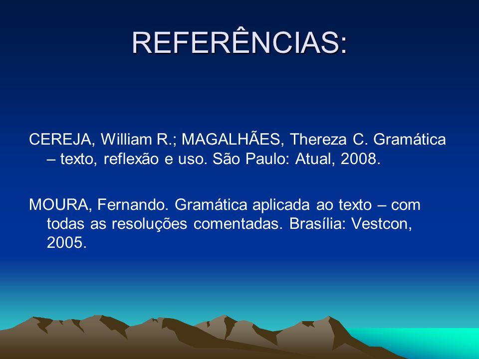 REFERÊNCIAS: CEREJA, William R.; MAGALHÃES, Thereza C. Gramática – texto, reflexão e uso. São Paulo: Atual, 2008. MOURA, Fernando. Gramática aplicada