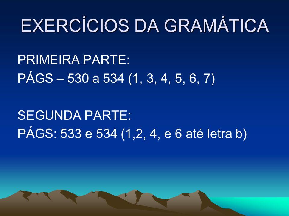 EXERCÍCIOS DA GRAMÁTICA PRIMEIRA PARTE: PÁGS – 530 a 534 (1, 3, 4, 5, 6, 7) SEGUNDA PARTE: PÁGS: 533 e 534 (1,2, 4, e 6 até letra b)