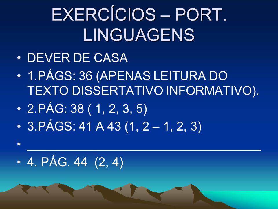EXERCÍCIOS – PORT. LINGUAGENS DEVER DE CASA 1.PÁGS: 36 (APENAS LEITURA DO TEXTO DISSERTATIVO INFORMATIVO). 2.PÁG: 38 ( 1, 2, 3, 5) 3.PÁGS: 41 A 43 (1,