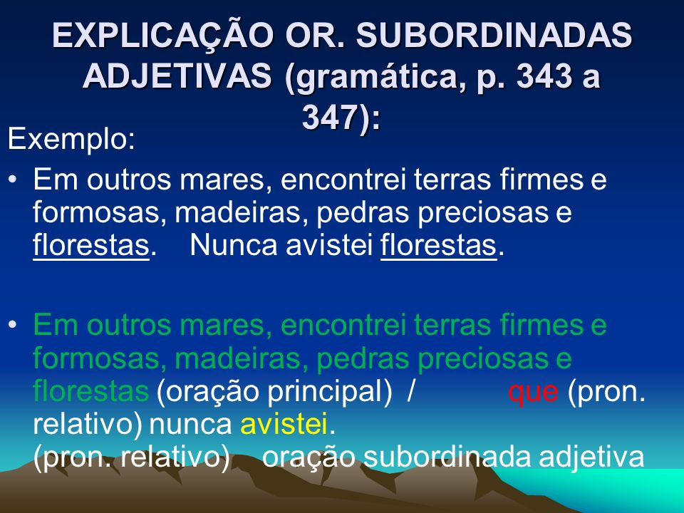 EXPLICAÇÃO OR. SUBORDINADAS ADJETIVAS (gramática, p. 343 a 347): Exemplo: Em outros mares, encontrei terras firmes e formosas, madeiras, pedras precio