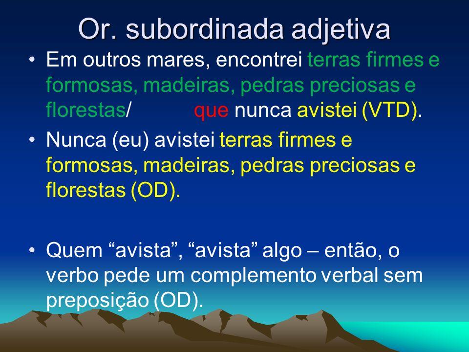Or. subordinada adjetiva Em outros mares, encontrei terras firmes e formosas, madeiras, pedras preciosas e florestas/ que nunca avistei (VTD). Nunca (