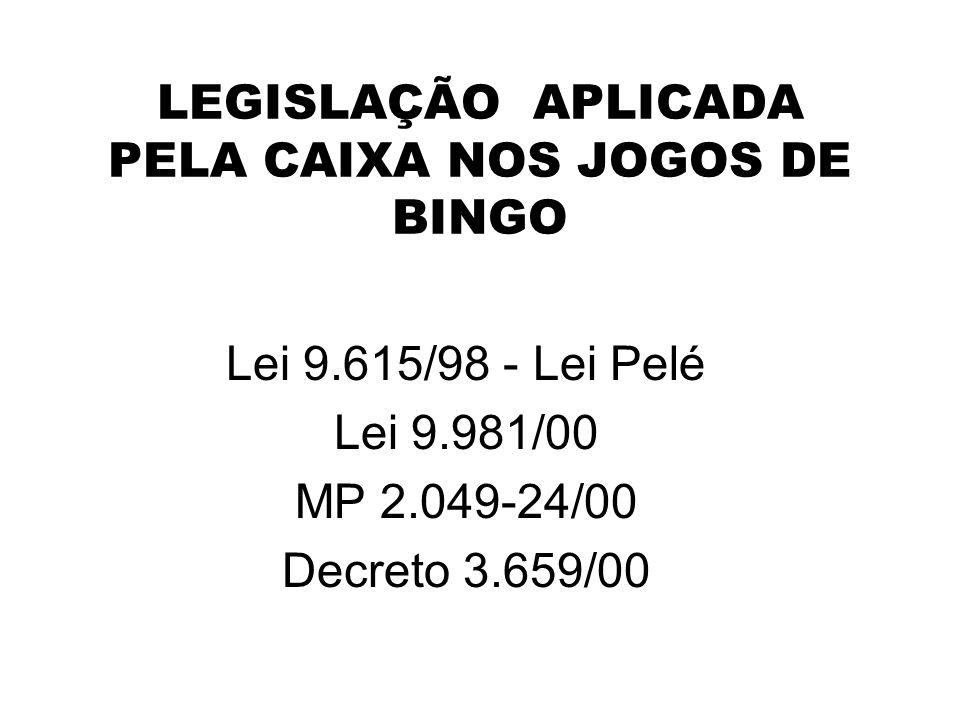 LEGISLAÇÃO APLICADA PELA CAIXA NOS JOGOS DE BINGO Lei 9.615/98 - Lei Pelé Lei 9.981/00 MP 2.049-24/00 Decreto 3.659/00