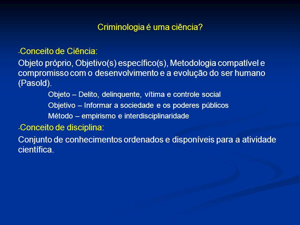 Criminologia é uma ciência? - - Conceito de Ciência: Objeto próprio, Objetivo(s) específico(s), Metodologia compatível e compromisso com o desenvolvim