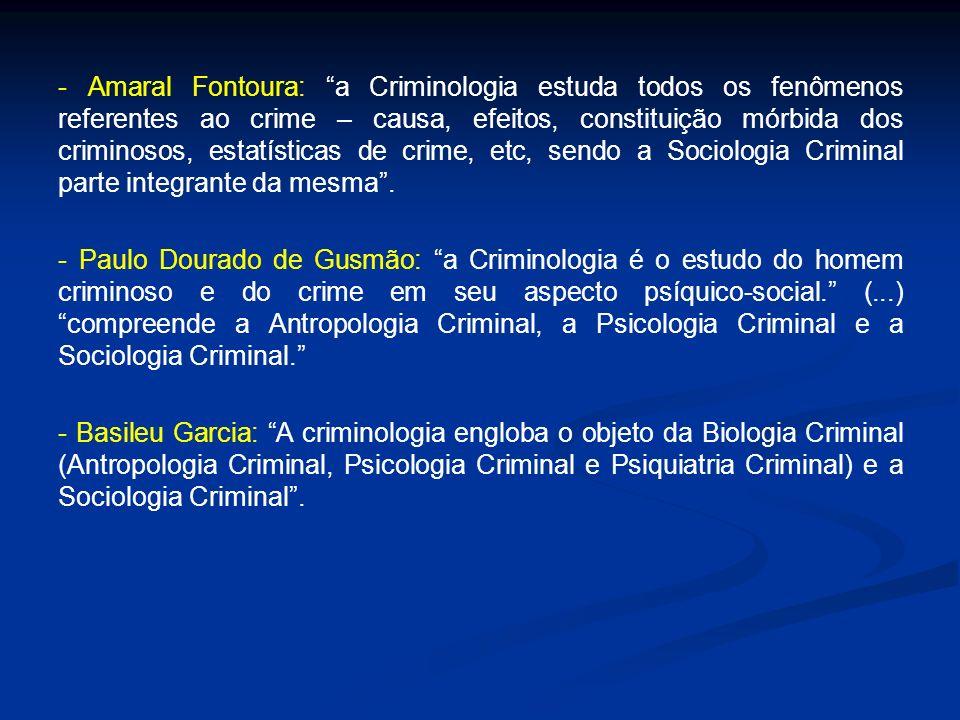 - Amaral Fontoura: a Criminologia estuda todos os fenômenos referentes ao crime – causa, efeitos, constituição mórbida dos criminosos, estatísticas de