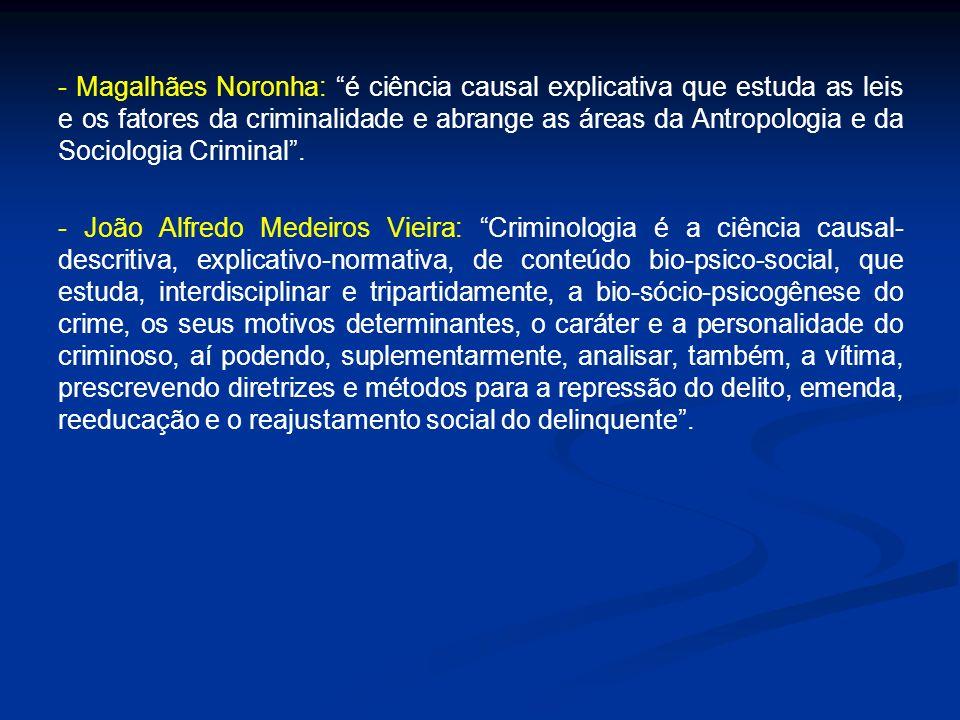 - Magalhães Noronha: é ciência causal explicativa que estuda as leis e os fatores da criminalidade e abrange as áreas da Antropologia e da Sociologia