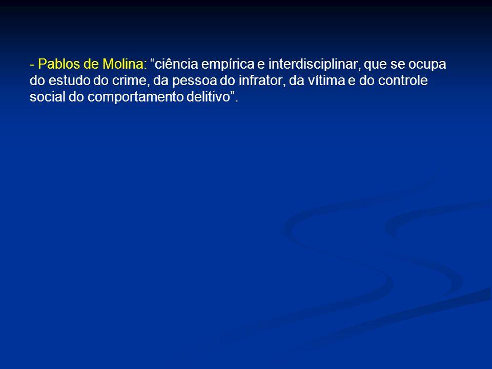 - Pablos de Molina: ciência empírica e interdisciplinar, que se ocupa do estudo do crime, da pessoa do infrator, da vítima e do controle social do com