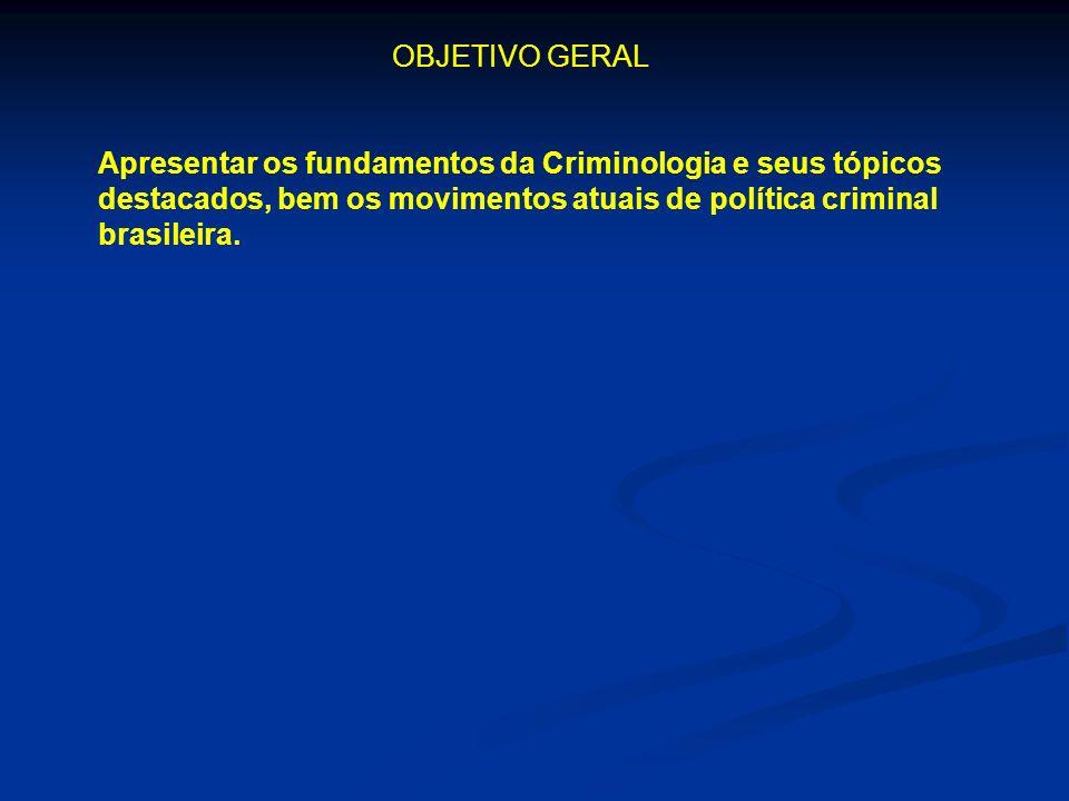 OBJETIVO GERAL Apresentar os fundamentos da Criminologia e seus tópicos destacados, bem os movimentos atuais de política criminal brasileira.