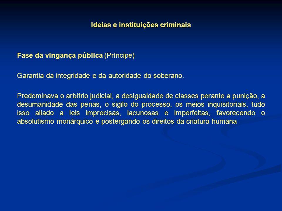 Ideias e instituições criminais Fase da vingança pública (Príncipe) Garantia da integridade e da autoridade do soberano. Predominava o arbítrio judici