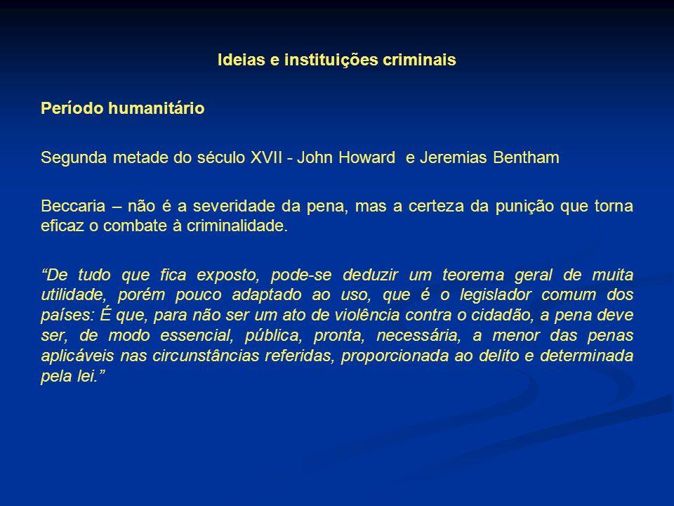 Ideias e instituições criminais Período humanitário Segunda metade do século XVII - John Howard e Jeremias Bentham Beccaria – não é a severidade da pe