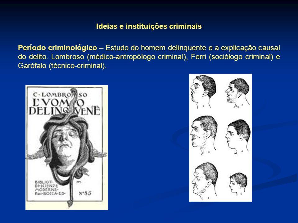 Ideias e instituições criminais Período criminológico – Estudo do homem delinquente e a explicação causal do delito. Lombroso (médico-antropólogo crim
