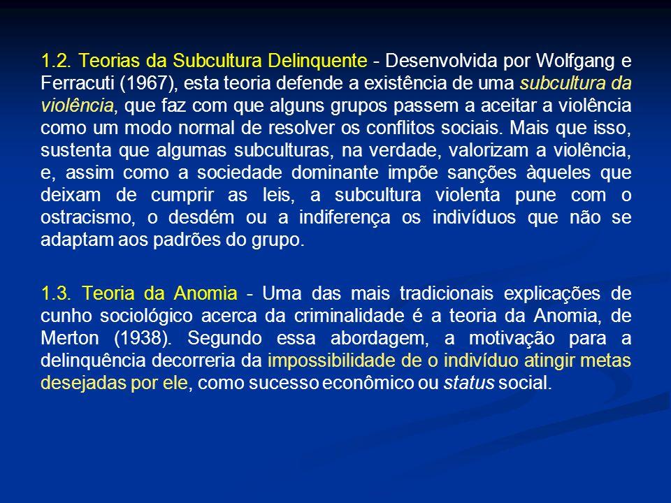 1.2. Teorias da Subcultura Delinquente - Desenvolvida por Wolfgang e Ferracuti (1967), esta teoria defende a existência de uma subcultura da violência